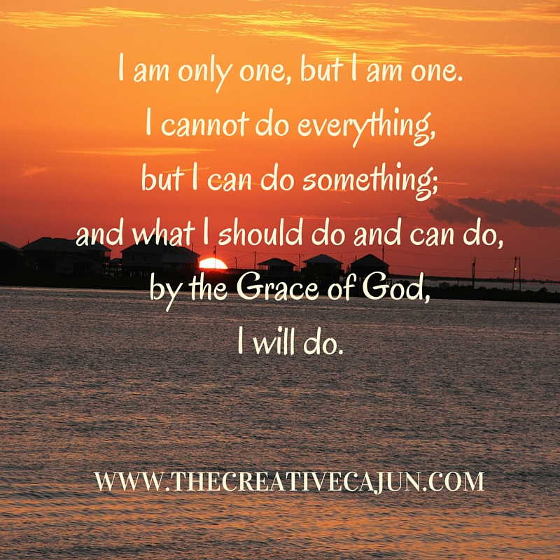 I am only one, but I am one. I cannot do everything, but I can do something.; and what I should do and can do, by the Grace of God, I will do.